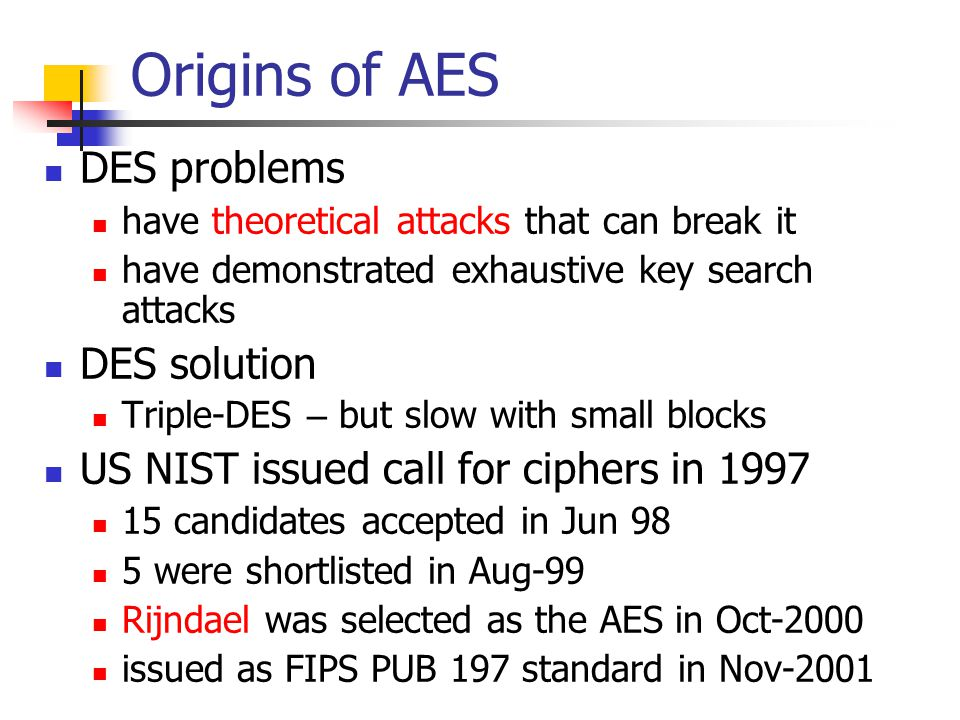 Origins of AES DES problems have theoretical attacks that can break it have demonstrated exhaustive key search attacks DES solution Triple-DES – but slow with small blocks US NIST issued call for ciphers in candidates accepted in Jun 98 5 were shortlisted in Aug-99 Rijndael was selected as the AES in Oct-2000 issued as FIPS PUB 197 standard in Nov-2001