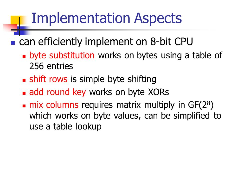 Implementation Aspects can efficiently implement on 8-bit CPU byte substitution works on bytes using a table of 256 entries shift rows is simple byte shifting add round key works on byte XORs mix columns requires matrix multiply in GF(2 8 ) which works on byte values, can be simplified to use a table lookup