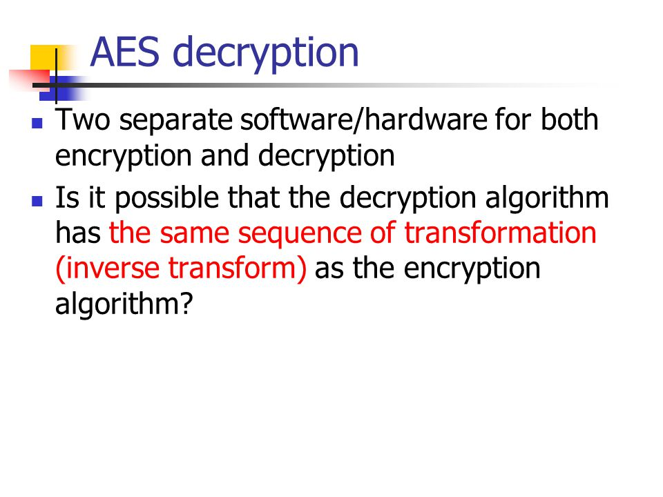 AES decryption Two separate software/hardware for both encryption and decryption Is it possible that the decryption algorithm has the same sequence of transformation (inverse transform) as the encryption algorithm