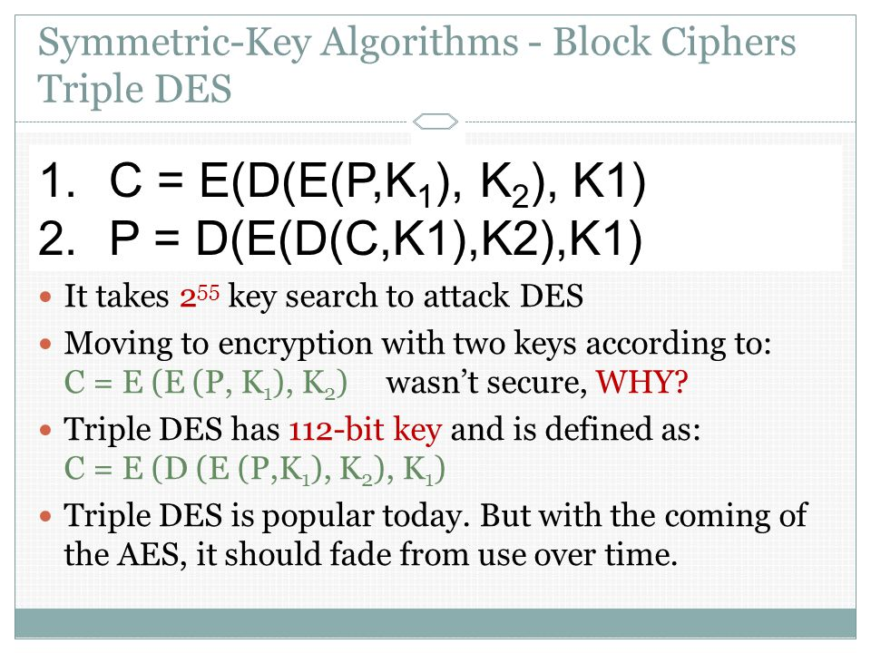 Symmetric-Key Algorithms - Block Ciphers Triple DES In DES: C = E (P, K) ; encrypt the plaintext P with the key K P = D (C, K) ; for decryption It takes 2 55 key search to attack DES Moving to encryption with two keys according to: C = E (E (P, K 1 ), K 2 )wasn't secure, WHY.