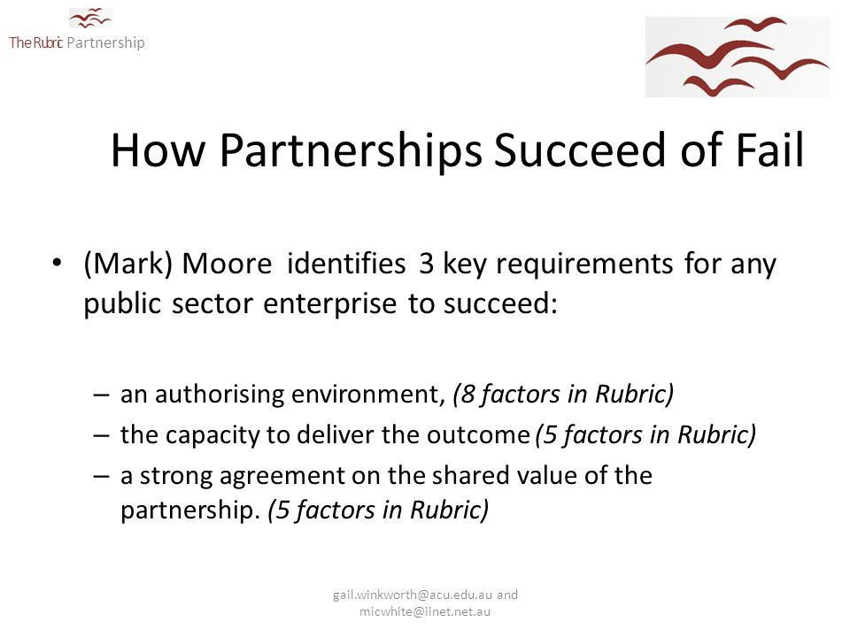 The Rubric Partnership How Partnerships Succeed of Fail (Mark) Moore identifies 3 key requirements for any public sector enterprise to succeed: – an authorising environment, (8 factors in Rubric) – the capacity to deliver the outcome (5 factors in Rubric) – a strong agreement on the shared value of the partnership.