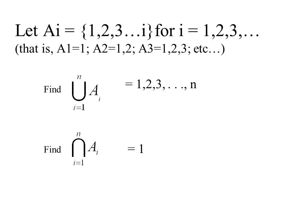 Let Ai = {1,2,3…i}for i = 1,2,3,… (that is, A1=1; A2=1,2; A3=1,2,3; etc…) Find = 1,2,3,..., n = 1