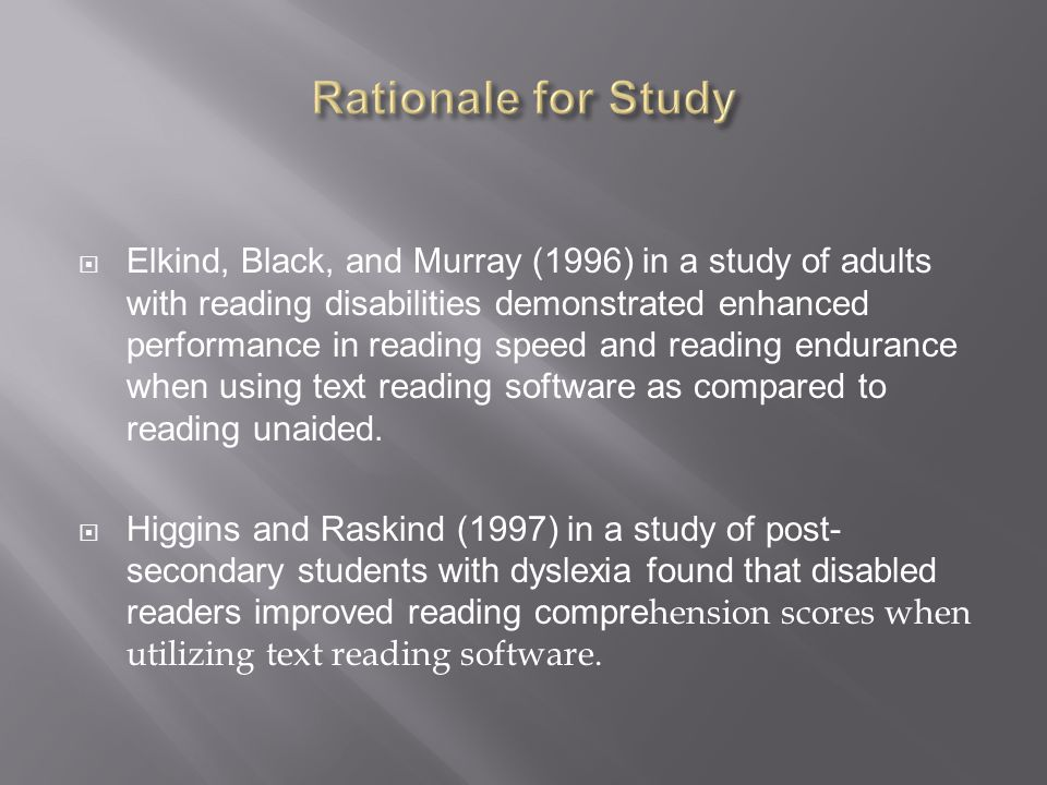  Elkind, Black, and Murray (1996) in a study of adults with reading disabilities demonstrated enhanced performance in reading speed and reading endurance when using text reading software as compared to reading unaided.