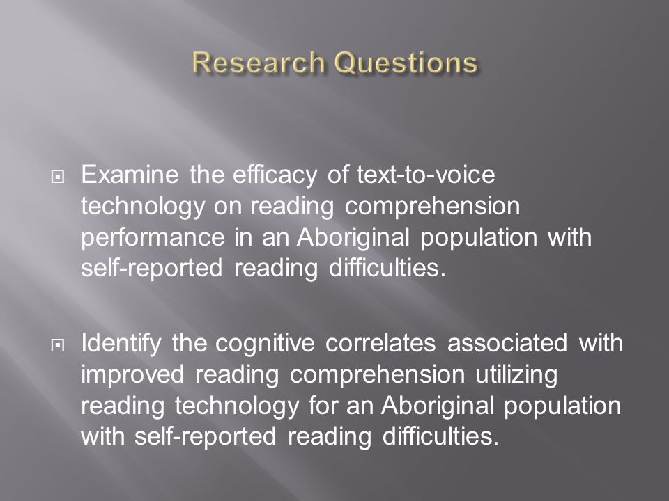  Examine the efficacy of text-to-voice technology on reading comprehension performance in an Aboriginal population with self-reported reading difficulties.