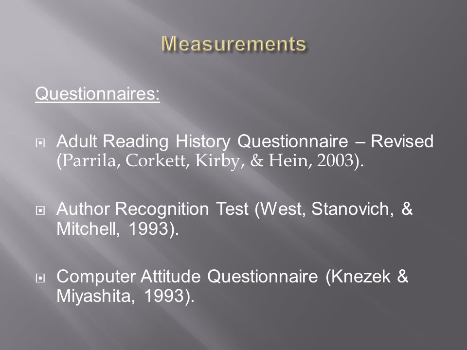 Questionnaires:  Adult Reading History Questionnaire – Revised ( Parrila, Corkett, Kirby, & Hein, 2003).
