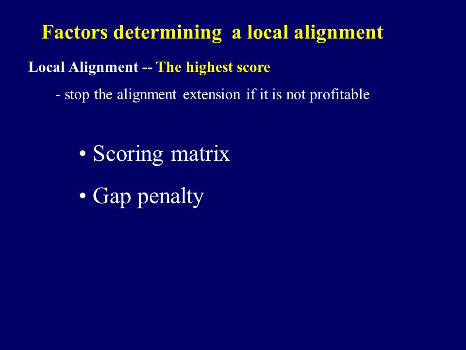 Factors determining a local alignment Local Alignment -- The highest score - stop the alignment extension if it is not profitable Scoring matrix Gap penalty