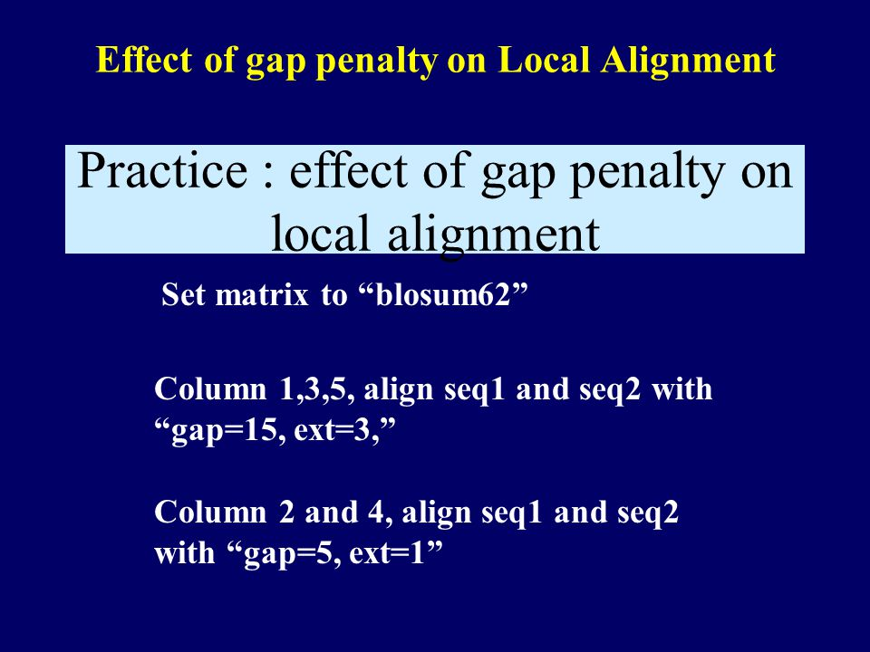 Effect of gap penalty on Local Alignment Column 1,3,5, align seq1 and seq2 with gap=15, ext=3, Practice : effect of gap penalty on local alignment Column 2 and 4, align seq1 and seq2 with gap=5, ext=1 Set matrix to blosum62