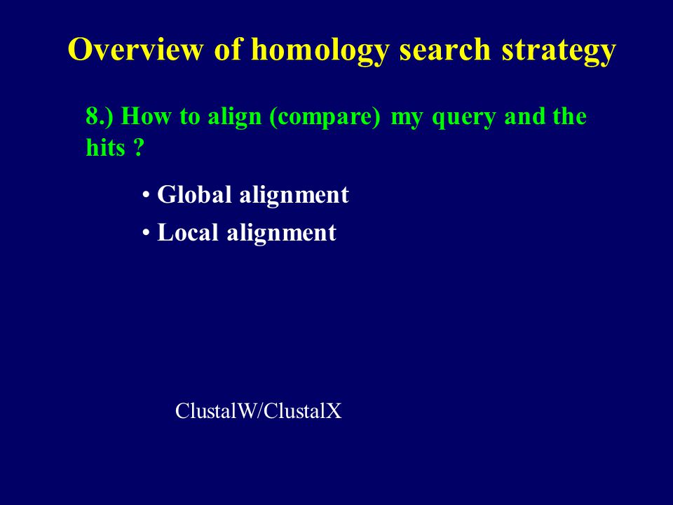 Overview of homology search strategy 8.) How to align (compare) my query and the hits .