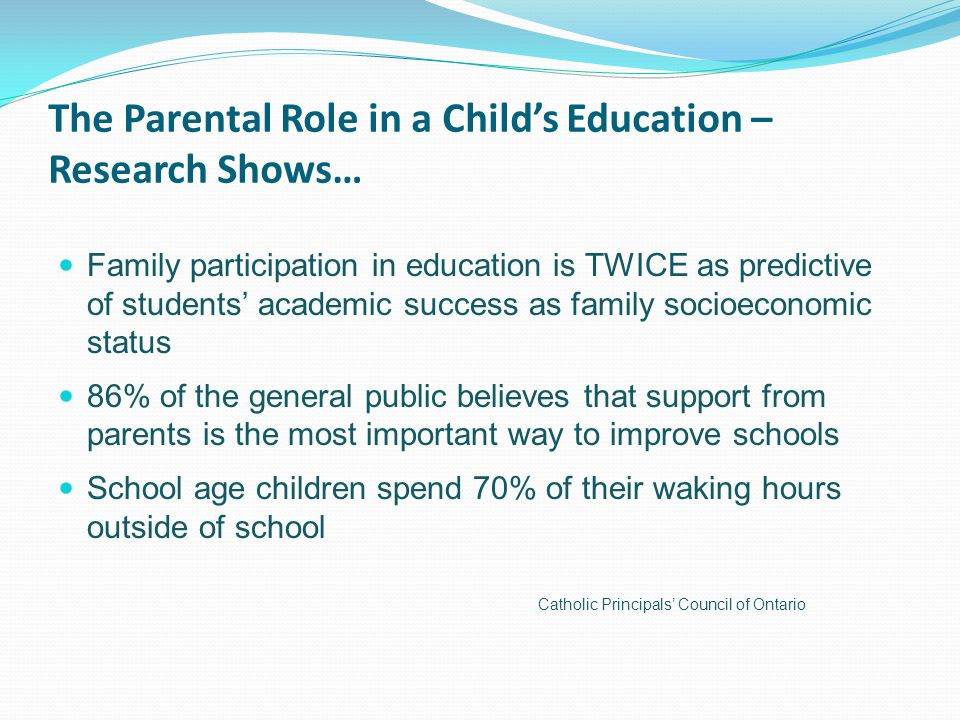 The Parental Role in a Child's Education – Research Shows… Family participation in education is TWICE as predictive of students' academic success as family socioeconomic status 86% of the general public believes that support from parents is the most important way to improve schools School age children spend 70% of their waking hours outside of school Catholic Principals' Council of Ontario