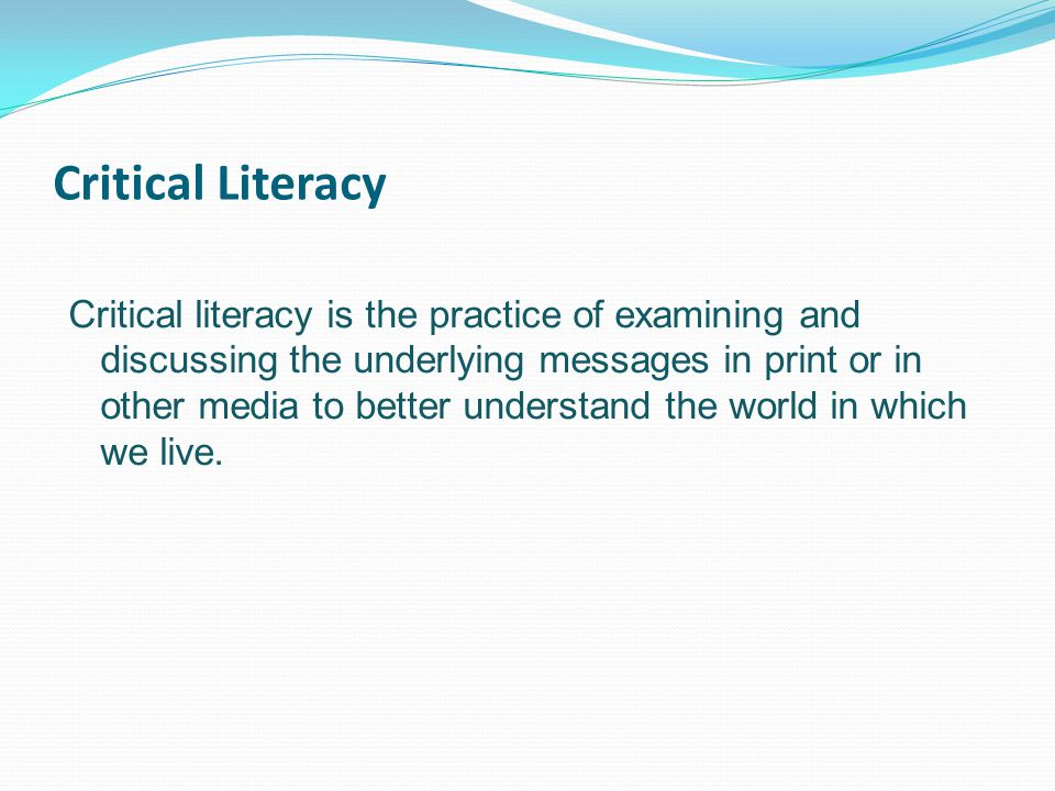 Critical Literacy Critical literacy is the practice of examining and discussing the underlying messages in print or in other media to better understand the world in which we live.