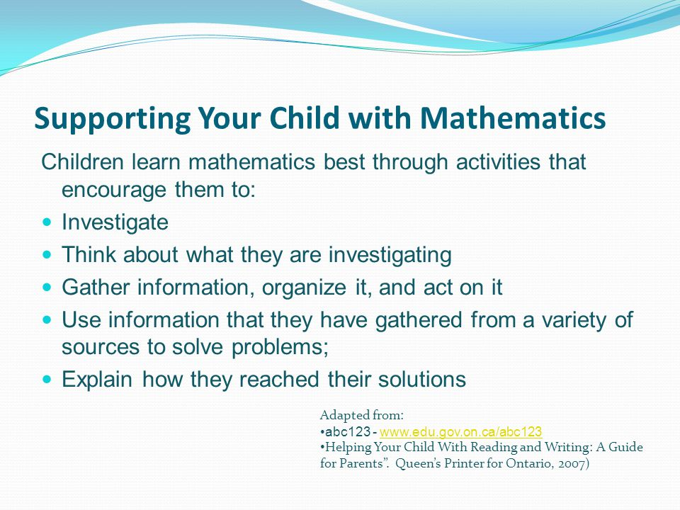 Supporting Your Child with Mathematics Children learn mathematics best through activities that encourage them to: Investigate Think about what they are investigating Gather information, organize it, and act on it Use information that they have gathered from a variety of sources to solve problems; Explain how they reached their solutions Adapted from: abc123 - www.edu.gov.on.ca/abc123www.edu.gov.on.ca/abc123 Helping Your Child With Reading and Writing: A Guide for Parents .