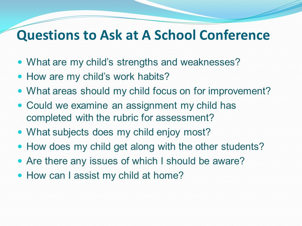 Questions to Ask at A School Conference What are my child's strengths and weaknesses.