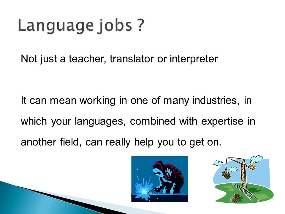 Not just a teacher, translator or interpreter It can mean working in one of many industries, in which your languages, combined with expertise in another field, can really help you to get on.