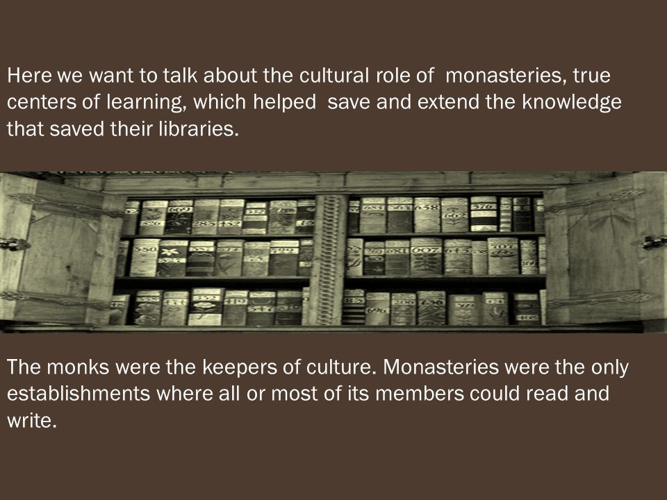 Here we want to talk about the cultural role of monasteries, true centers of learning, which helped save and extend the knowledge that saved their libraries.