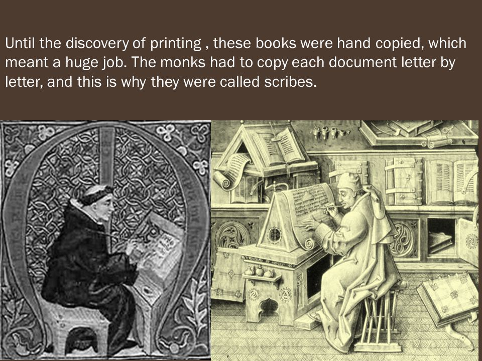 Until the discovery of printing, these books were hand copied, which meant a huge job.