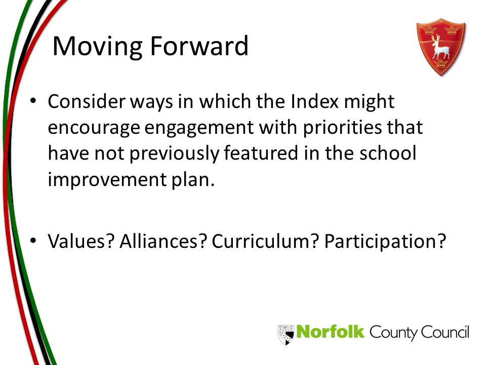Moving Forward Consider ways in which the Index might encourage engagement with priorities that have not previously featured in the school improvement plan.