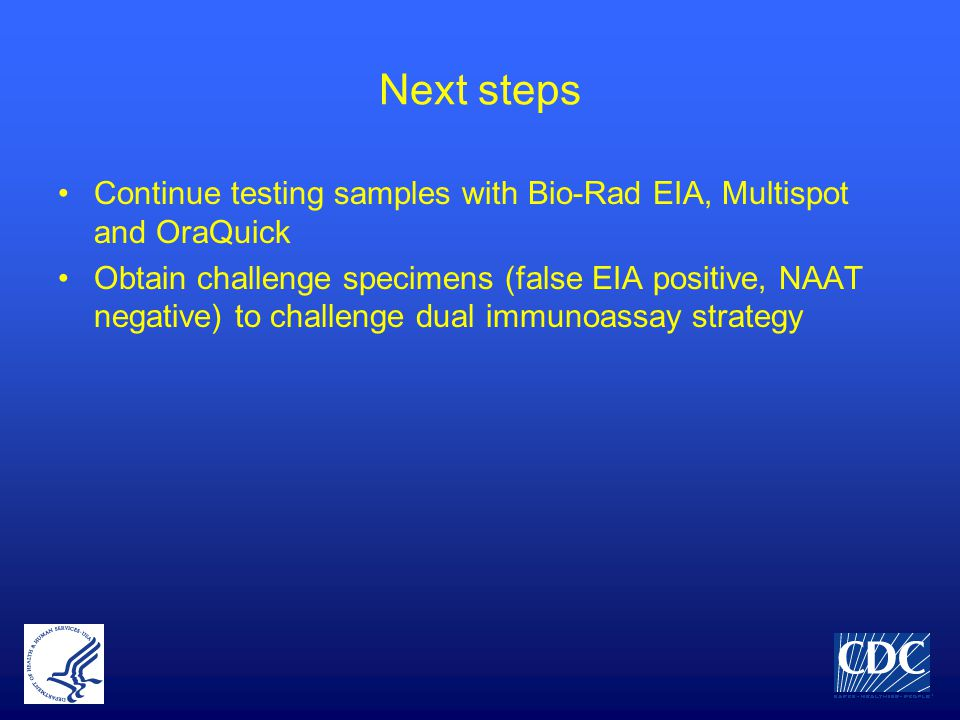 Next steps Continue testing samples with Bio-Rad EIA, Multispot and OraQuick Obtain challenge specimens (false EIA positive, NAAT negative) to challenge dual immunoassay strategy