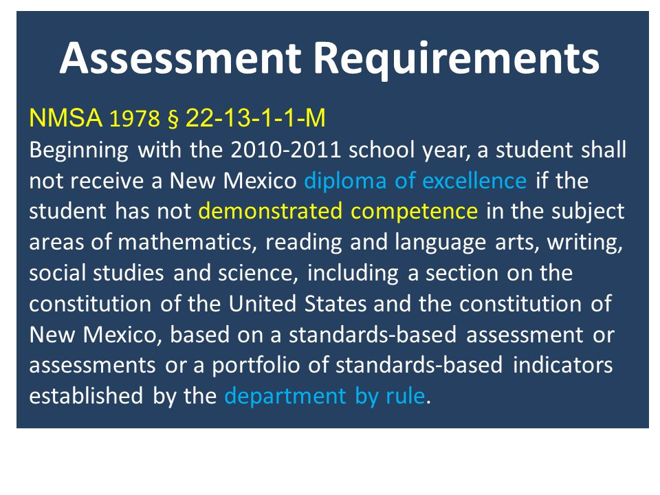 NMSA 1978 § M Beginning with the school year, a student shall not receive a New Mexico diploma of excellence if the student has not demonstrated competence in the subject areas of mathematics, reading and language arts, writing, social studies and science, including a section on the constitution of the United States and the constitution of New Mexico, based on a standards-based assessment or assessments or a portfolio of standards-based indicators established by the department by rule.