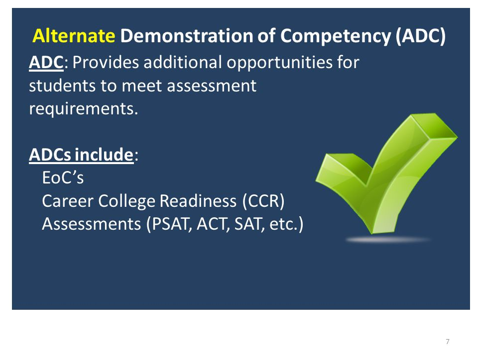 Alternate Demonstration of Competency (ADC) 7 ADC: Provides additional opportunities for students to meet assessment requirements.
