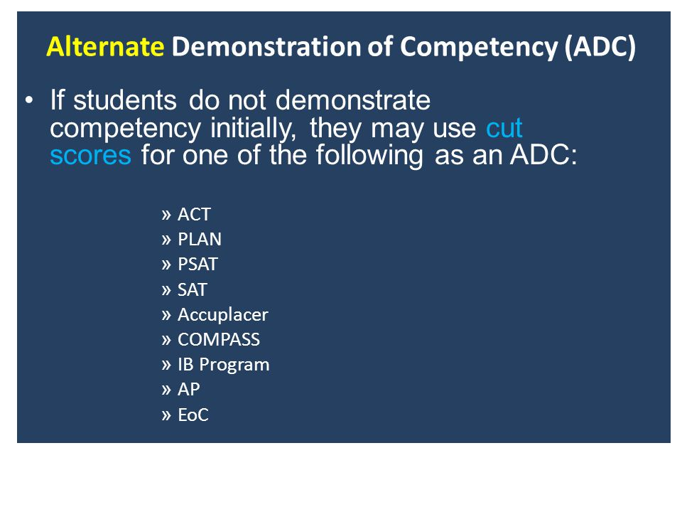 Alternate Demonstration of Competency (ADC) If students do not demonstrate competency initially, they may use cut scores for one of the following as an ADC: » ACT » PLAN » PSAT » SAT » Accuplacer » COMPASS » IB Program » AP » EoC