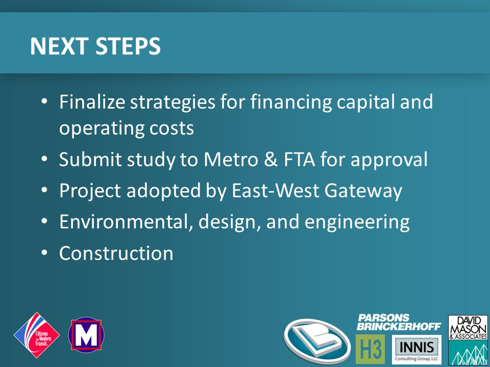 NEXT STEPS Finalize strategies for financing capital and operating costs Submit study to Metro & FTA for approval Project adopted by East-West Gateway Environmental, design, and engineering Construction