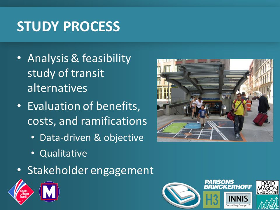 STUDY PROCESS Analysis & feasibility study of transit alternatives Evaluation of benefits, costs, and ramifications Data-driven & objective Qualitative Stakeholder engagement