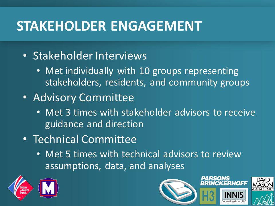 STAKEHOLDER ENGAGEMENT Stakeholder Interviews Met individually with 10 groups representing stakeholders, residents, and community groups Advisory Committee Met 3 times with stakeholder advisors to receive guidance and direction Technical Committee Met 5 times with technical advisors to review assumptions, data, and analyses