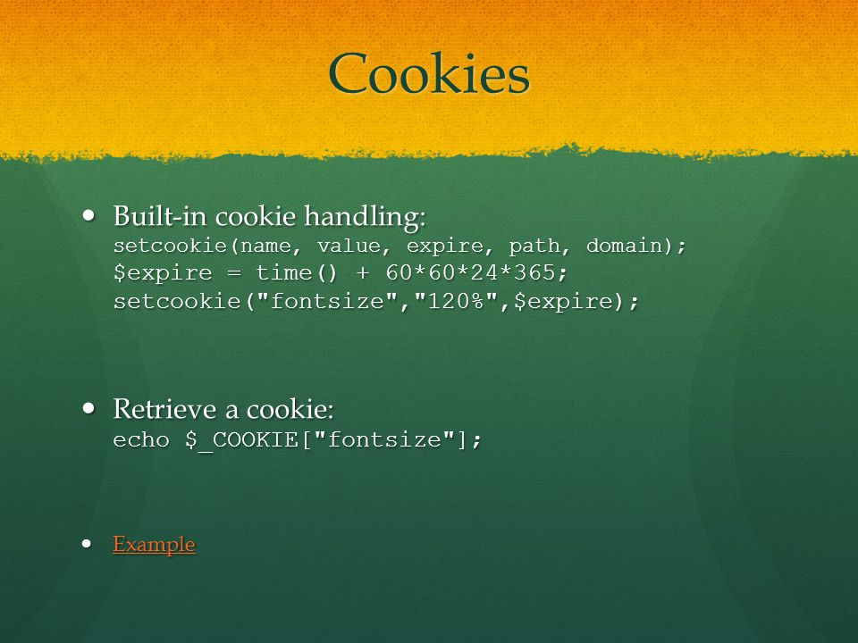 Cookies Built-in cookie handling: setcookie(name, value, expire, path, domain); $expire = time() + 60*60*24*365; setcookie( fontsize , 120% ,$expire); Built-in cookie handling: setcookie(name, value, expire, path, domain); $expire = time() + 60*60*24*365; setcookie( fontsize , 120% ,$expire); Retrieve a cookie: echo $_COOKIE[ fontsize ]; Retrieve a cookie: echo $_COOKIE[ fontsize ]; Example Example Example