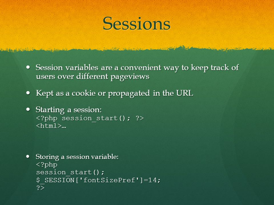 Sessions Session variables are a convenient way to keep track of users over different pageviews Session variables are a convenient way to keep track of users over different pageviews Kept as a cookie or propagated in the URL Kept as a cookie or propagated in the URL Starting a session: … Starting a session: … Storing a session variable: Storing a session variable: