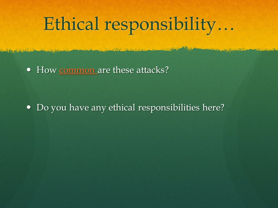 Ethical responsibility… How common are these attacks.