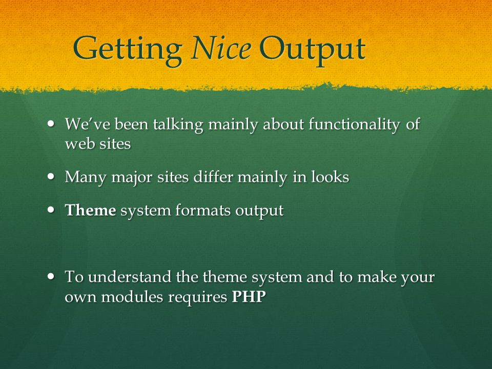 Getting Nice Output We've been talking mainly about functionality of web sites We've been talking mainly about functionality of web sites Many major sites differ mainly in looks Many major sites differ mainly in looks Theme system formats output Theme system formats output To understand the theme system and to make your own modules requires PHP To understand the theme system and to make your own modules requires PHP