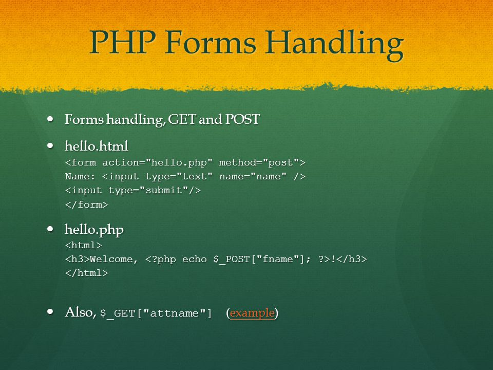 PHP Forms Handling Forms handling, GET and POST Forms handling, GET and POST hello.html hello.html Name: Name: </form> hello.php hello.php<html> Welcome, .