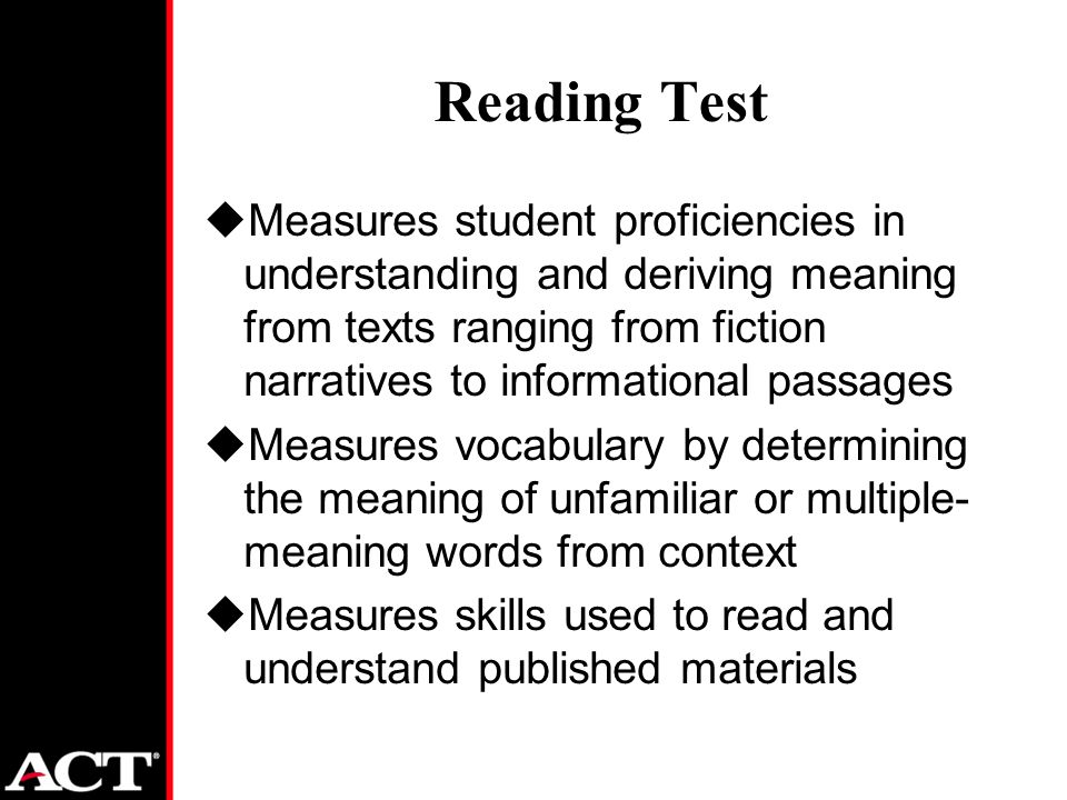 Reading Test uMeasures student proficiencies in understanding and deriving meaning from texts ranging from fiction narratives to informational passages uMeasures vocabulary by determining the meaning of unfamiliar or multiple- meaning words from context uMeasures skills used to read and understand published materials