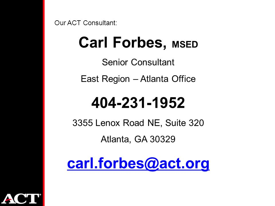 Carl Forbes, MSED Senior Consultant East Region – Atlanta Office 404-231-1952 3355 Lenox Road NE, Suite 320 Atlanta, GA 30329 carl.forbes@act.org Our ACT Consultant: