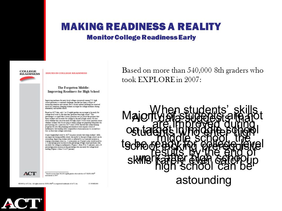 When students' skills are improved during middle school, the results by the end of high school can be astounding MAKING READINESS A REALITY Monitor College Readiness Early Based on more than 540,000 8th graders who took EXPLORE in 2007: Majority of students are not on target in middle school to be ready for college-level work after high school ACT data suggests that students who enter high school lacking prerequisite skills rarely ever catch up