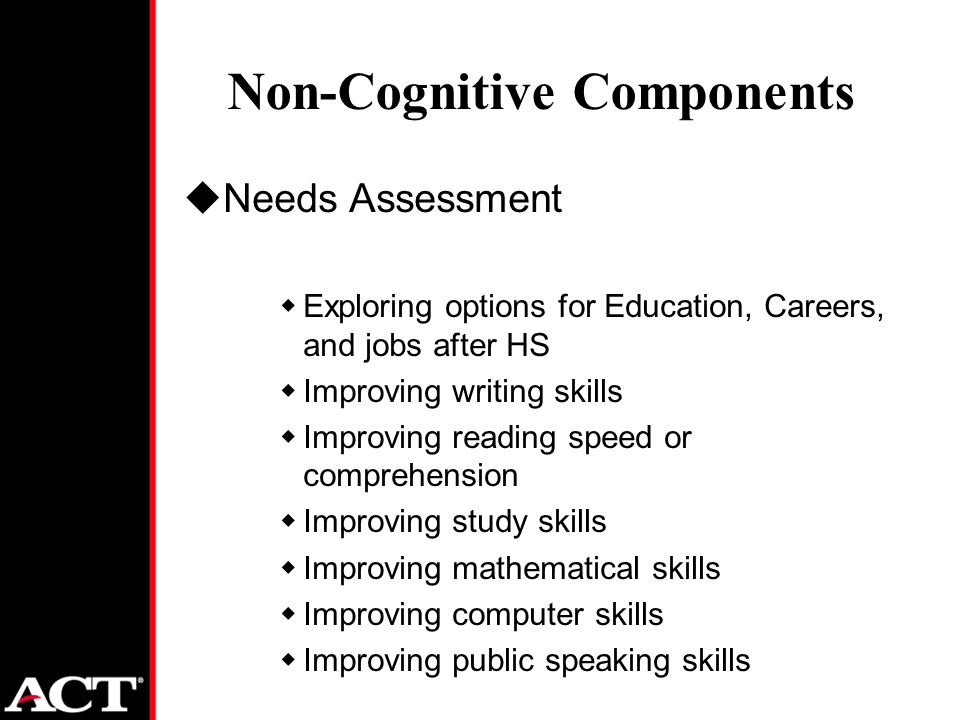 Non-Cognitive Components uNeeds Assessment wExploring options for Education, Careers, and jobs after HS wImproving writing skills wImproving reading speed or comprehension wImproving study skills wImproving mathematical skills wImproving computer skills wImproving public speaking skills
