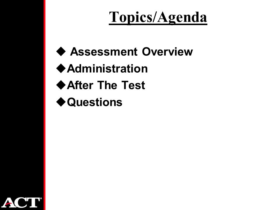 Topics/Agenda u Assessment Overview uAdministration uAfter The Test uQuestions