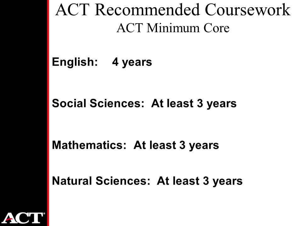 English: 4 years Social Sciences: At least 3 years Mathematics: At least 3 years Natural Sciences: At least 3 years ACT Recommended Coursework ACT Minimum Core