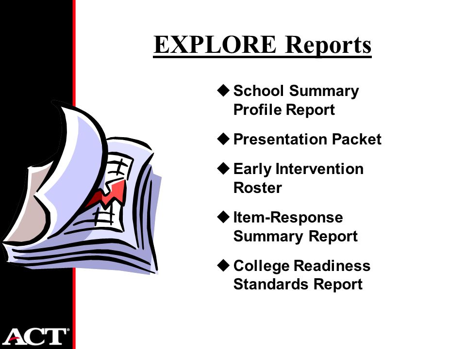 EXPLORE Reports uSchool Summary Profile Report uPresentation Packet uEarly Intervention Roster uItem-Response Summary Report uCollege Readiness Standards Report