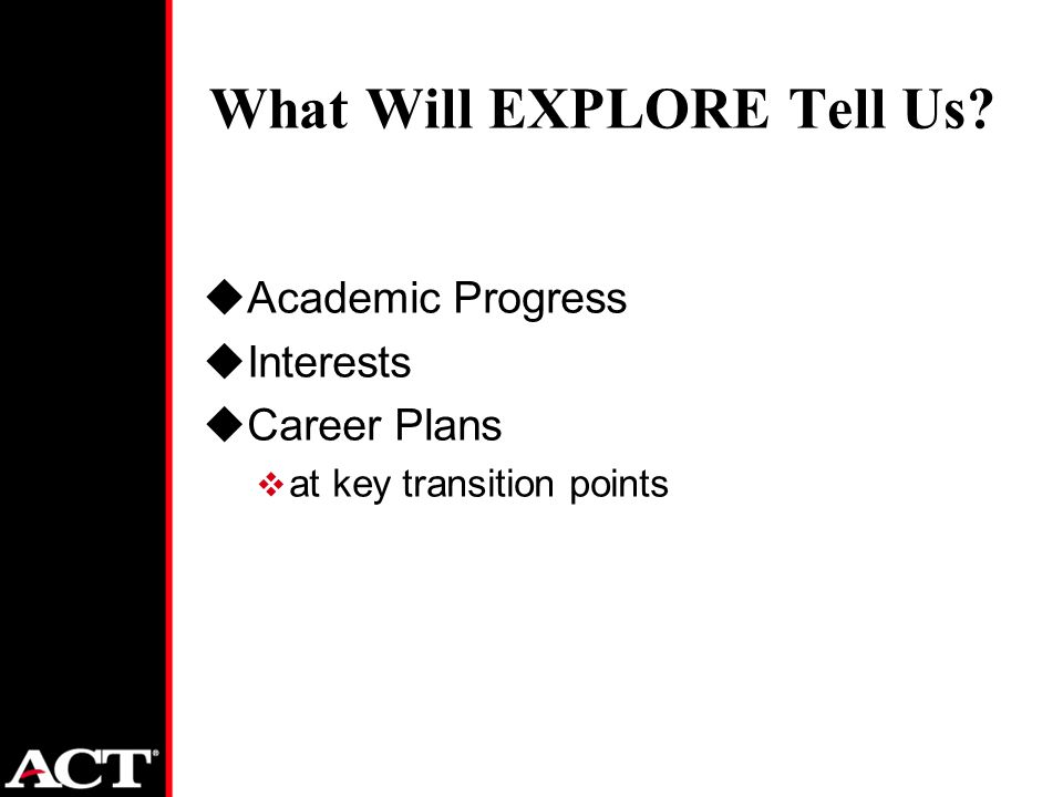 What Will EXPLORE Tell Us uAcademic Progress uInterests uCareer Plans  at key transition points