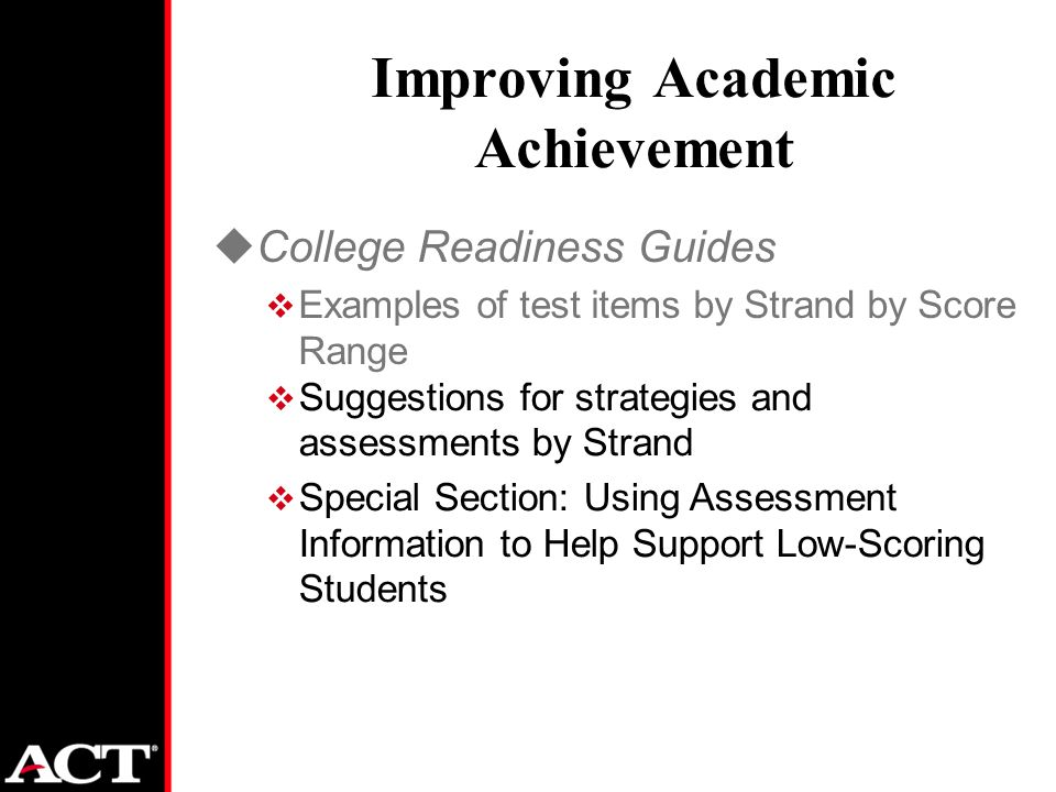 Improving Academic Achievement uCollege Readiness Guides  Examples of test items by Strand by Score Range  Suggestions for strategies and assessments by Strand  Special Section: Using Assessment Information to Help Support Low-Scoring Students