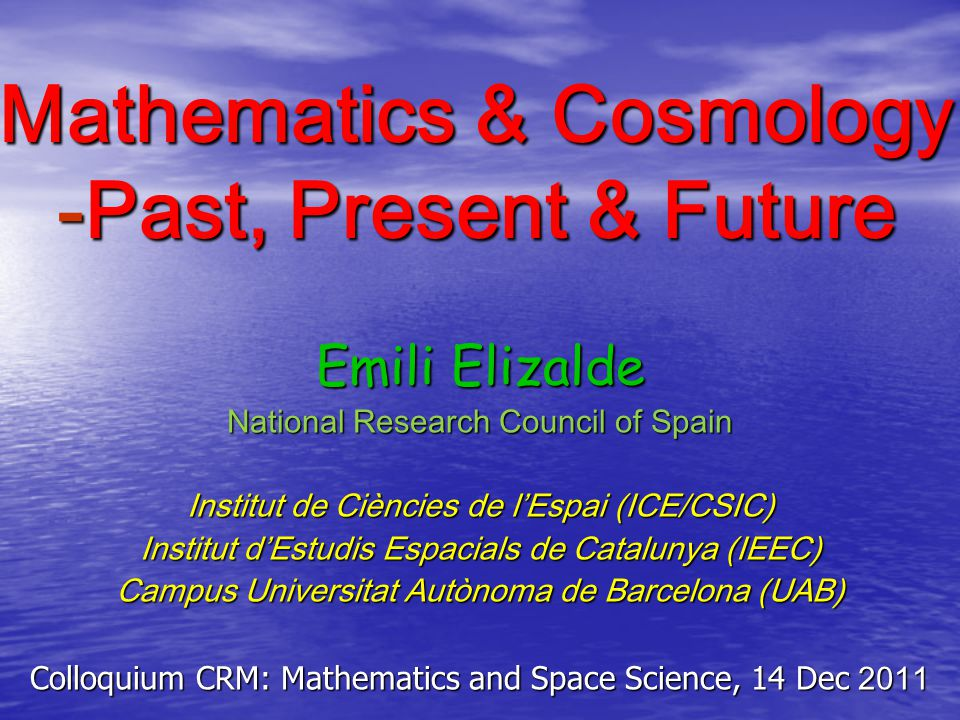 Mathematics & Cosmology -Past, Present & Future Emili Elizalde National Research Council of Spain Institut de Ciències de l'Espai (ICE/CSIC) Institut d'Estudis Espacials de Catalunya (IEEC) Campus Universitat Autònoma de Barcelona (UAB) Colloquium CRM: Mathematics and Space Science, 14 Dec 2011