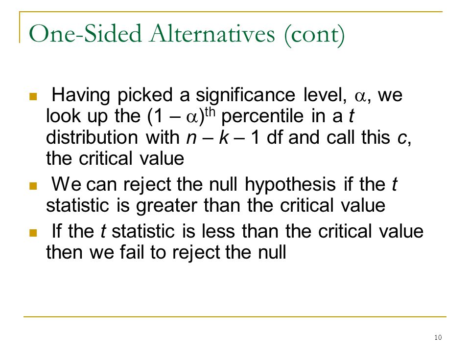 10 One-Sided Alternatives (cont) Having picked a significance level, , we look up the (1 –  ) th percentile in a t distribution with n – k – 1 df and call this c, the critical value We can reject the null hypothesis if the t statistic is greater than the critical value If the t statistic is less than the critical value then we fail to reject the null