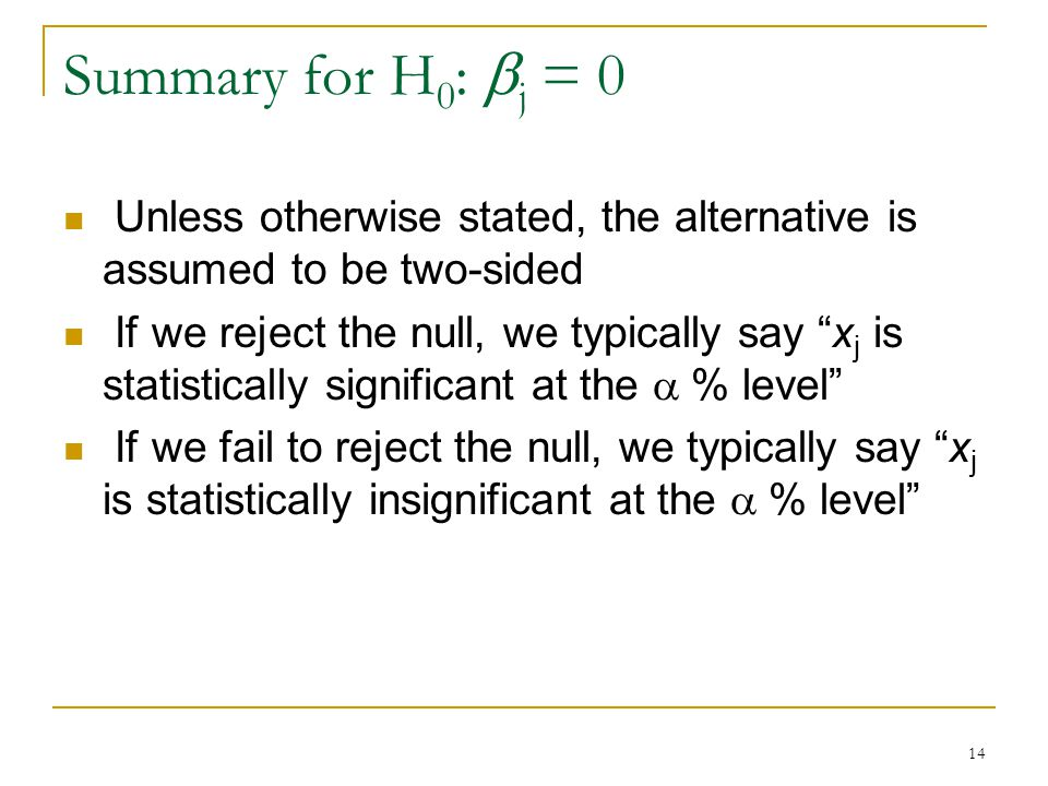 14 Summary for H 0 :  j = 0 Unless otherwise stated, the alternative is assumed to be two-sided If we reject the null, we typically say x j is statistically significant at the  % level If we fail to reject the null, we typically say x j is statistically insignificant at the  % level