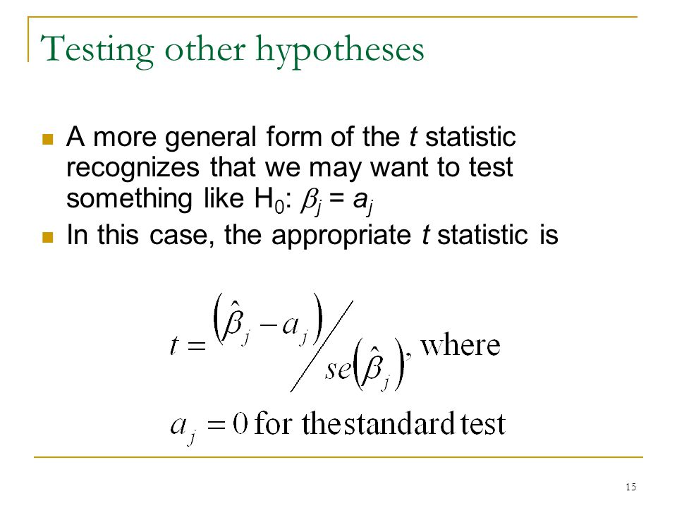 15 Testing other hypotheses A more general form of the t statistic recognizes that we may want to test something like H 0 :  j = a j In this case, the appropriate t statistic is
