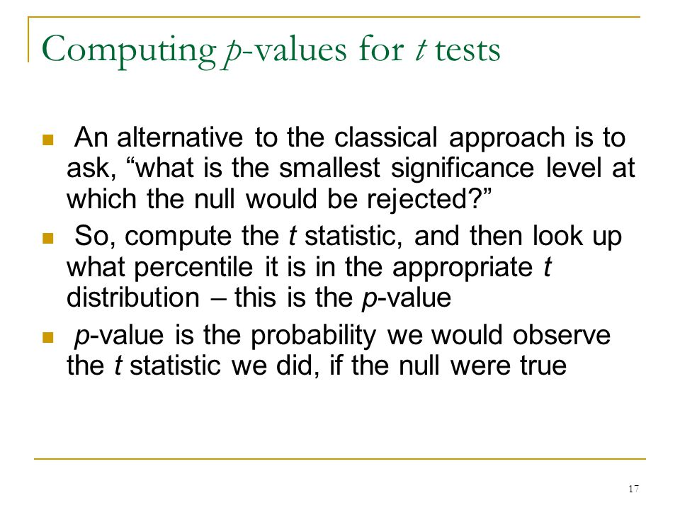 17 Computing p-values for t tests An alternative to the classical approach is to ask, what is the smallest significance level at which the null would be rejected So, compute the t statistic, and then look up what percentile it is in the appropriate t distribution – this is the p-value p-value is the probability we would observe the t statistic we did, if the null were true