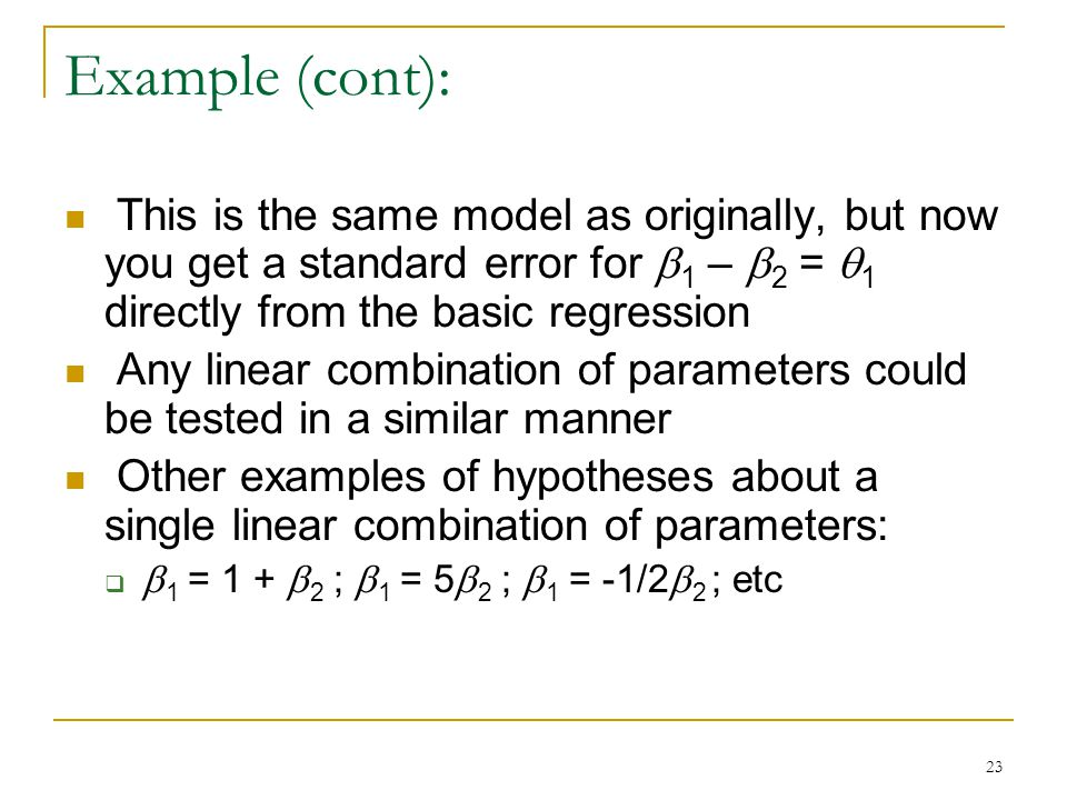 23 Example (cont): This is the same model as originally, but now you get a standard error for  1 –  2 =  1 directly from the basic regression Any linear combination of parameters could be tested in a similar manner Other examples of hypotheses about a single linear combination of parameters:   1 = 1 +  2 ;  1 = 5  2 ;  1 = -1/2  2 ; etc