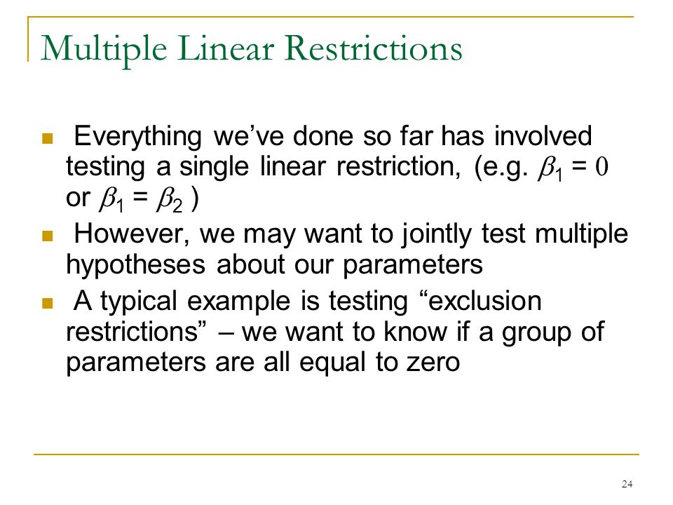 24 Multiple Linear Restrictions Everything we've done so far has involved testing a single linear restriction, (e.g.
