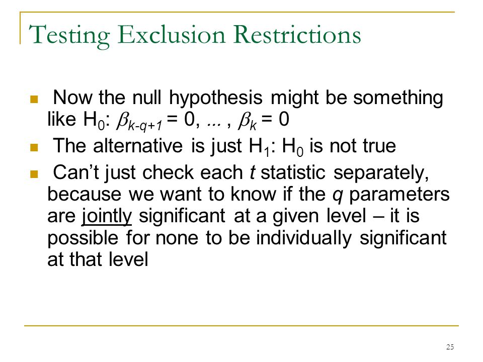 25 Testing Exclusion Restrictions Now the null hypothesis might be something like H 0 :  k-q+1 = 0, ,  k = 0 The alternative is just H 1 : H 0 is not true Can't just check each t statistic separately, because we want to know if the q parameters are jointly significant at a given level – it is possible for none to be individually significant at that level