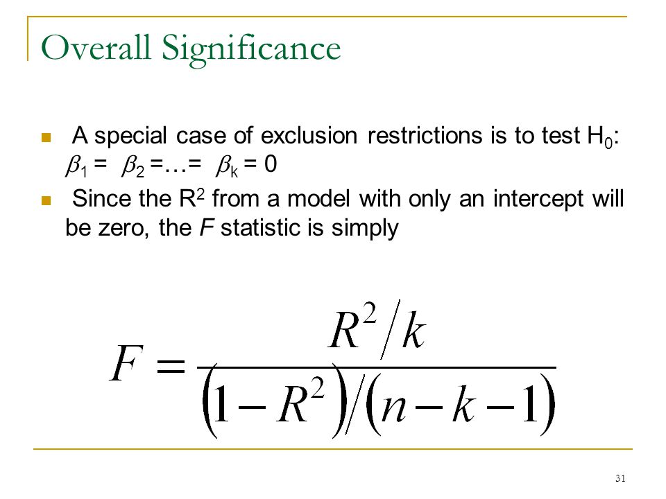 31 Overall Significance A special case of exclusion restrictions is to test H 0 :  1 =  2 =…=  k = 0 Since the R 2 from a model with only an intercept will be zero, the F statistic is simply